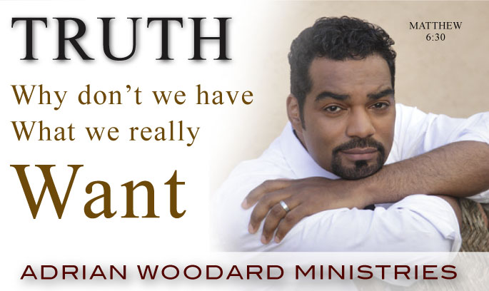 Truth why don't we have What we really want? Adrian Woodard Ministries